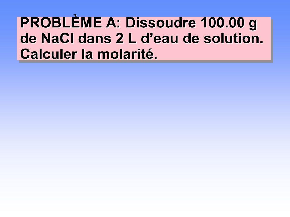 PROBLÈME A: Dissoudre 100.00 g de NaCl dans 2 L d'eau de solution. Calculer la molarité.