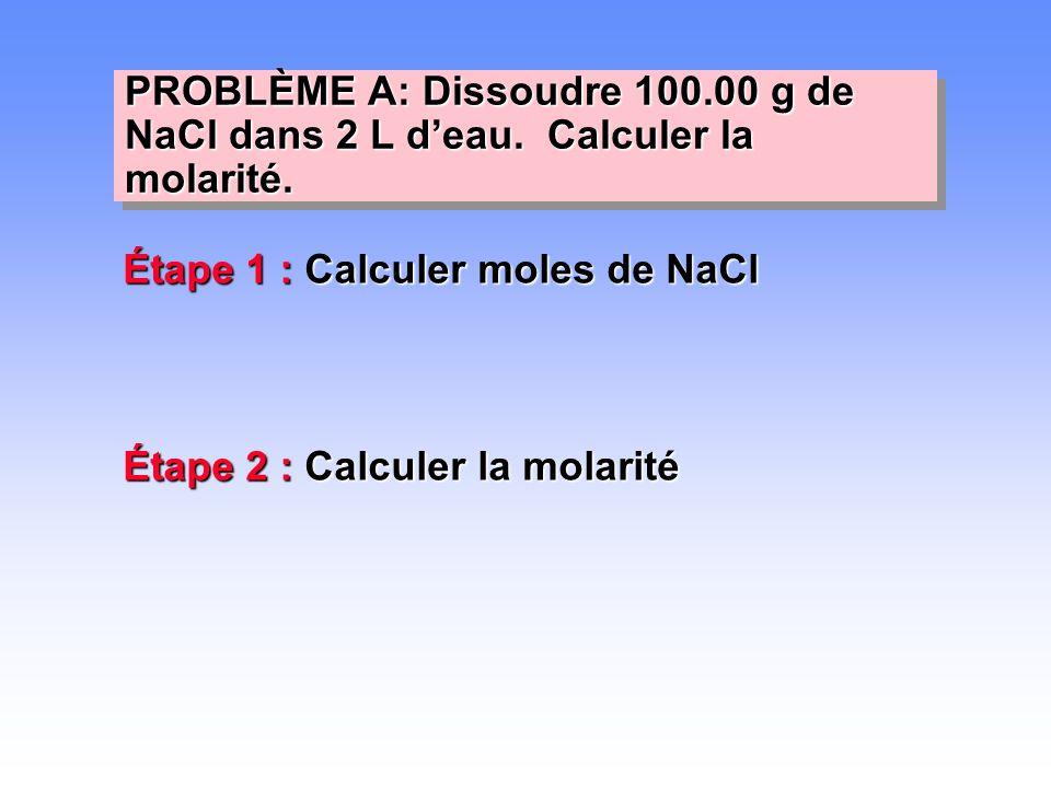 Étape 1 : Calculer moles de NaCl Étape 2 : Calculer la molarité PROBLÈME A: Dissoudre 100.00 g de NaCl dans 2 L d'eau. Calculer la molarité.