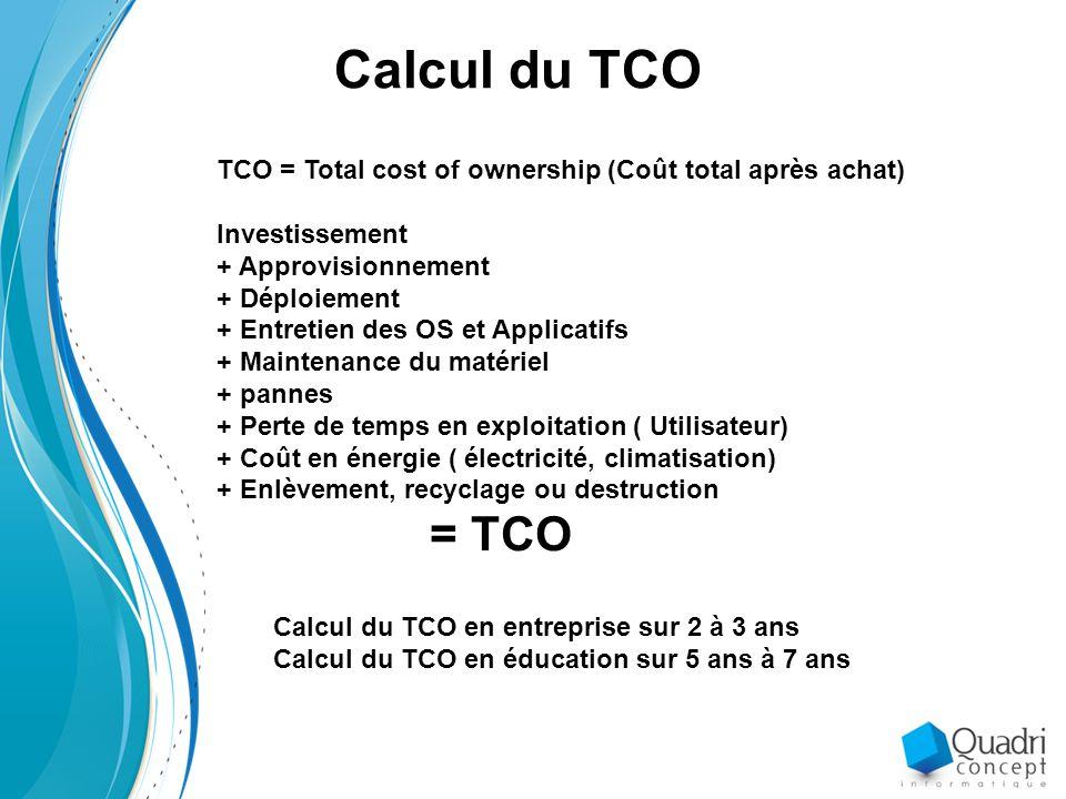 Calcul du TCO en entreprise sur 2 à 3 ans Calcul du TCO en éducation sur 5 ans à 7 ans Calcul du TCO TCO = Total cost of ownership (Coût total après achat) Investissement + Approvisionnement + Déploiement + Entretien des OS et Applicatifs + Maintenance du matériel + pannes + Perte de temps en exploitation ( Utilisateur) + Coût en énergie ( électricité, climatisation) + Enlèvement, recyclage ou destruction = TCO