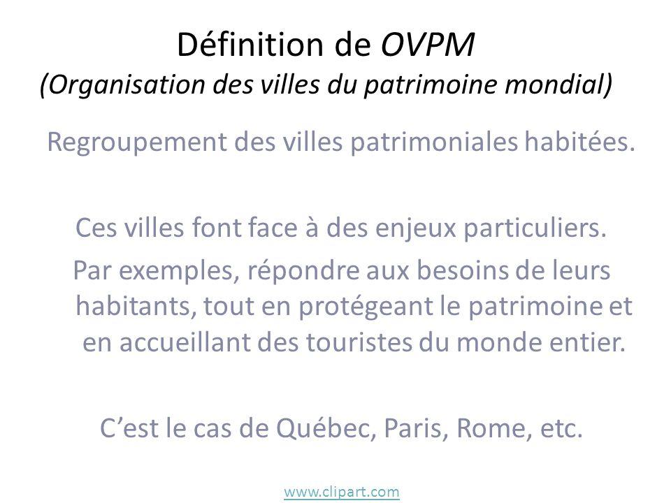 Définition de OVPM (Organisation des villes du patrimoine mondial) Regroupement des villes patrimoniales habitées. Ces villes font face à des enjeux p
