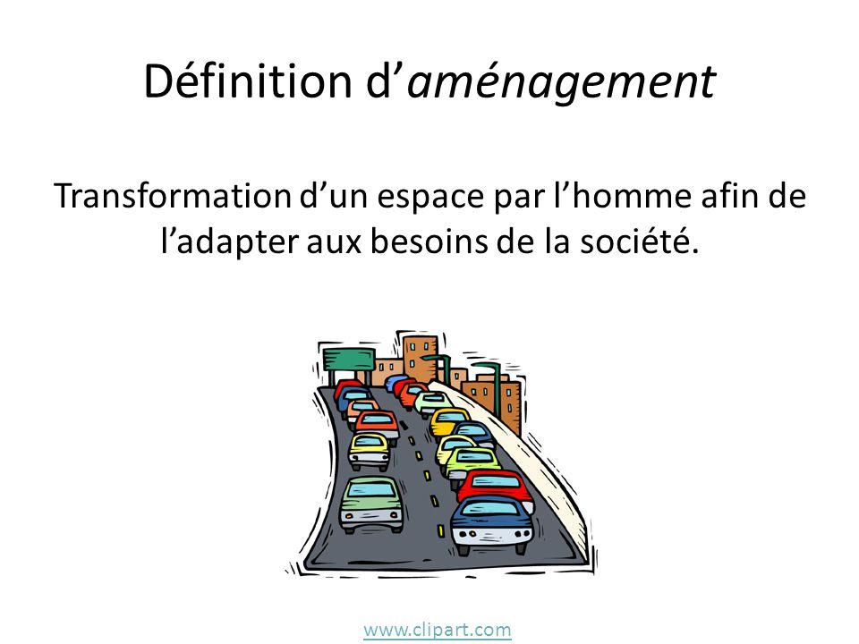 Définition d'aménagement Transformation d'un espace par l'homme afin de l'adapter aux besoins de la société.