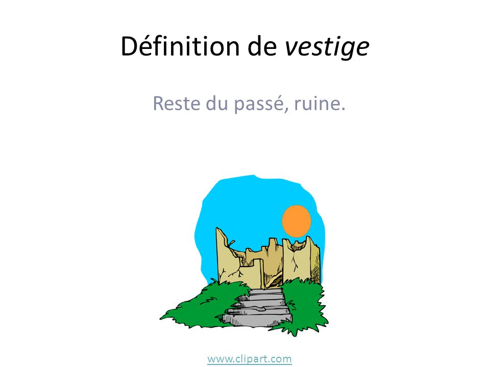 Définition de vestige Reste du passé, ruine. www.clipart.com