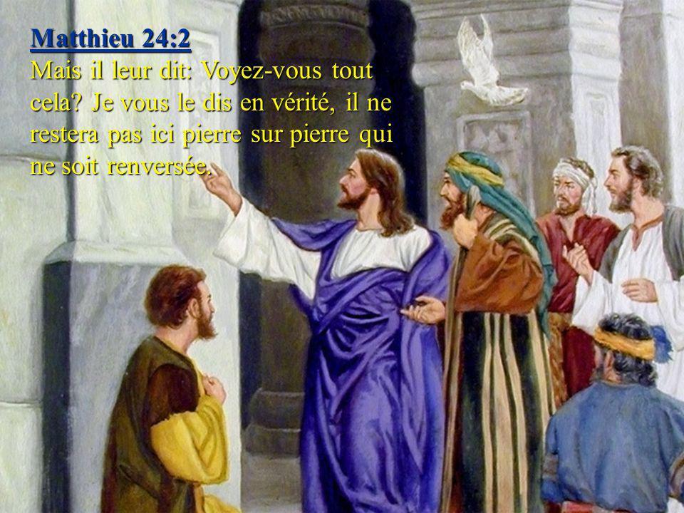 Matthieu 24:2 Mais il leur dit: Voyez-vous tout cela? Je vous le dis en vérité, il ne restera pas ici pierre sur pierre qui ne soit renversée.