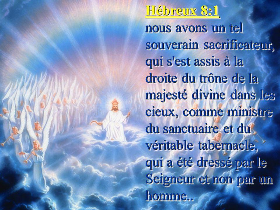 Hébreux 8:1 nous avons un tel souverain sacrificateur, qui s est assis à la droite du trône de la majesté divine dans les cieux, comme ministre du sanctuaire et du véritable tabernacle, qui a été dressé par le Seigneur et non par un homme..