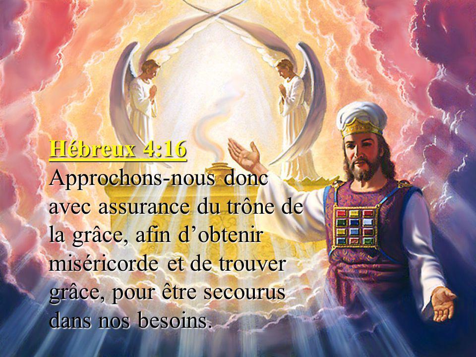 Hébreux 4:16 Approchons-nous donc avec assurance du trône de la grâce, afin d'obtenir miséricorde et de trouver grâce, pour être secourus dans nos besoins.