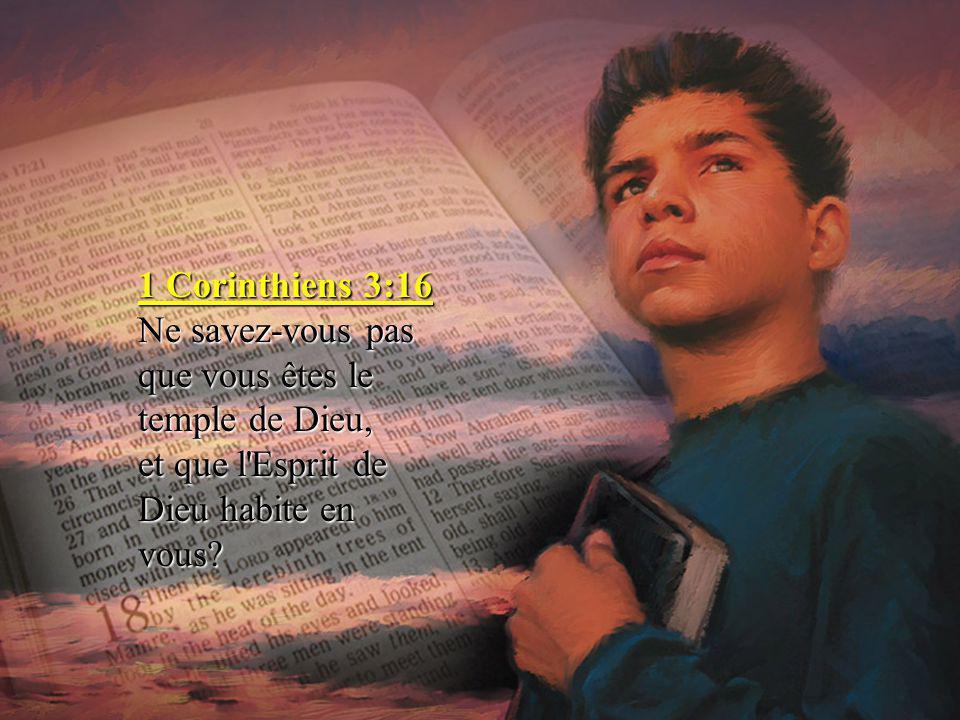 1 Corinthiens 3:16 Ne savez-vous pas que vous êtes le temple de Dieu, et que l'Esprit de Dieu habite en vous?