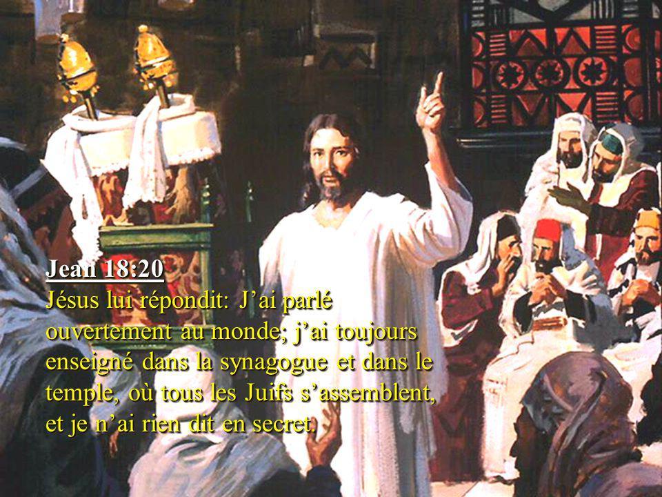 Jean 18:20 Jésus lui répondit: J'ai parlé ouvertement au monde; j'ai toujours enseigné dans la synagogue et dans le temple, où tous les Juifs s'assemb