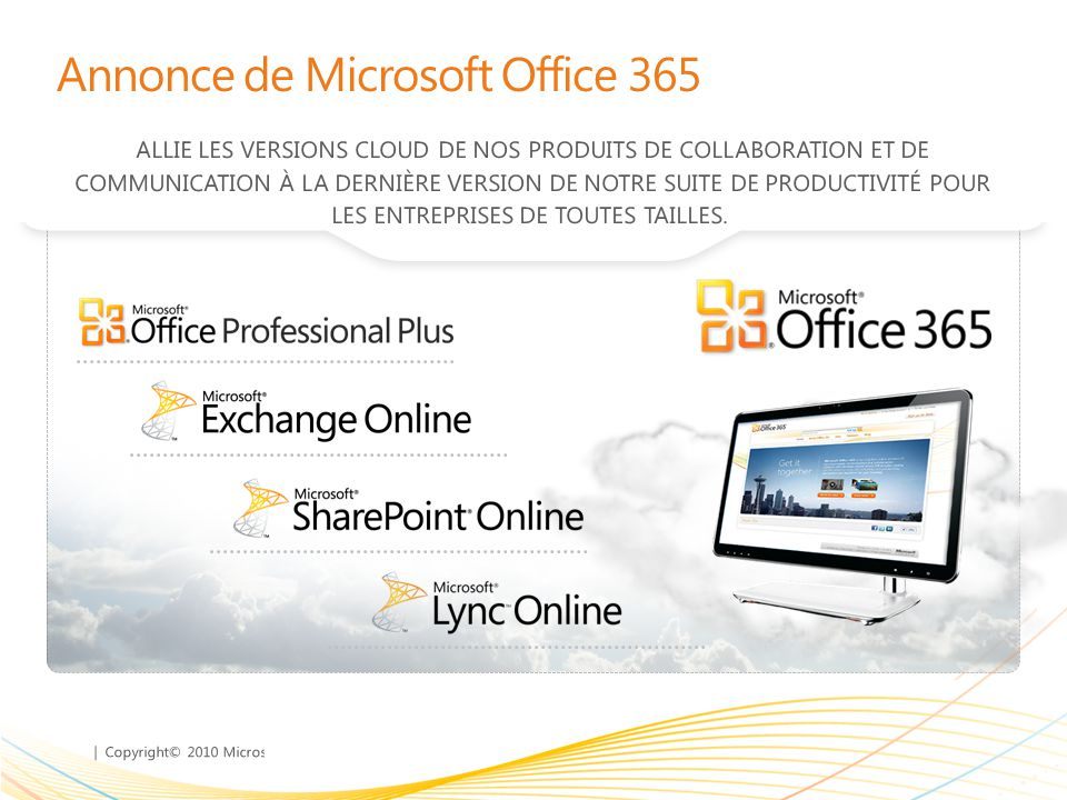 | Copyright© 2010 Microsoft Corporation Annonce de Microsoft Office 365 ALLIE LES VERSIONS CLOUD DE NOS PRODUITS DE COLLABORATION ET DE COMMUNICATION