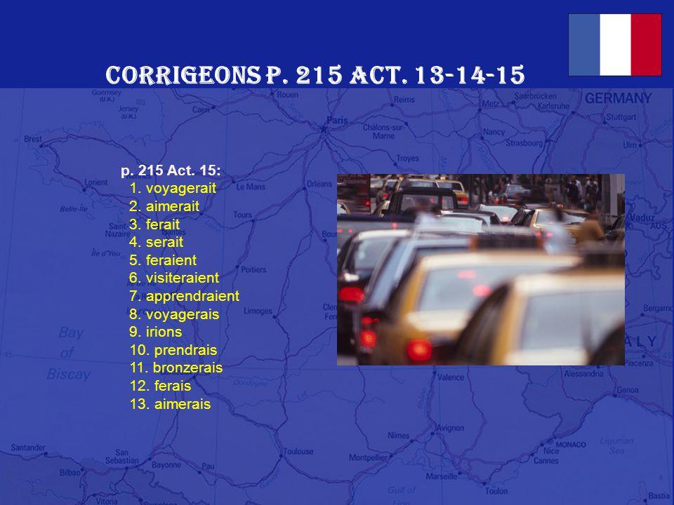 Corrigeons p. 215 Act. 13-14-15 p. 215 Act. 13: 1. Oui, Robert aimerait beaucoup visiter la France. 2. Il irait en été. 3. Il y passerait deux mois. 4