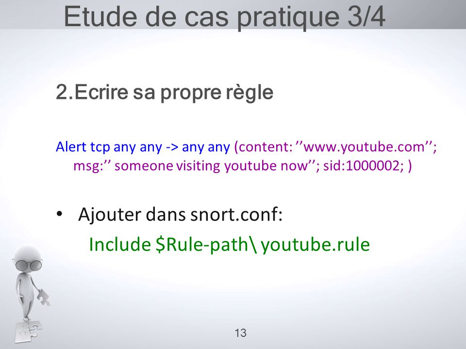 Etude de cas pratique 3/4 2.Ecrire sa propre règle Alert tcp any any -> any any (content: ''www.youtube.com''; msg:'' someone visiting youtube now''; sid:1000002; ) • Ajouter dans snort.conf: Include $Rule-path\ youtube.rule 13