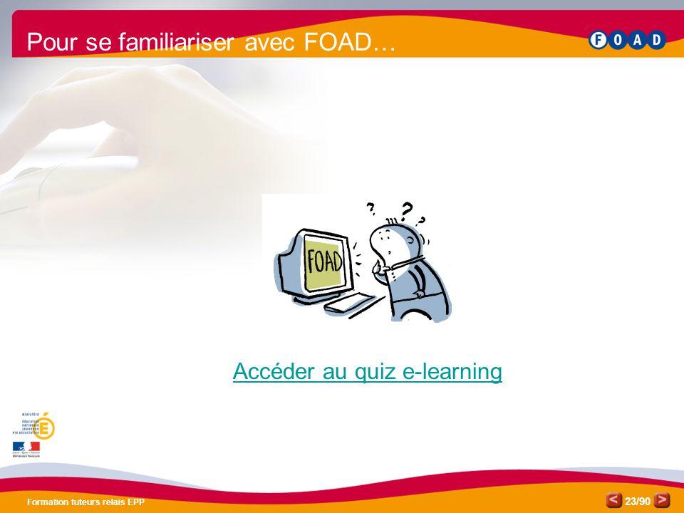 /90 Formation tuteurs relais EPP 23 Accéder au quiz e-learning Pour se familiariser avec FOAD…
