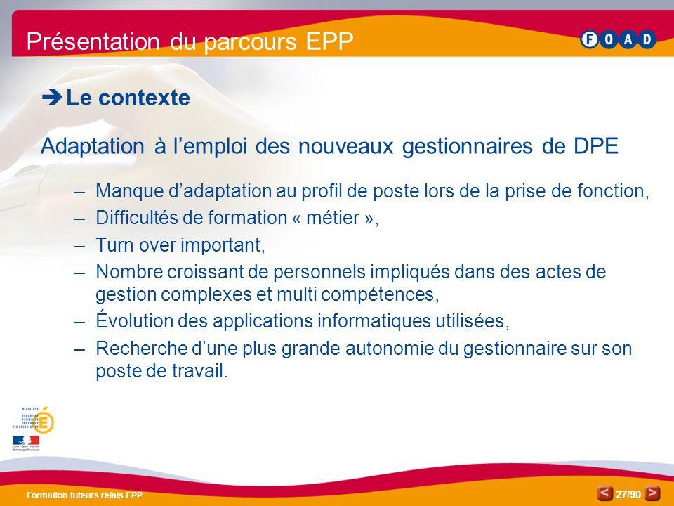 /90 Formation tuteurs relais EPP 27 Présentation du parcours EPP  Le contexte Adaptation à l'emploi des nouveaux gestionnaires de DPE –Manque d'adapt