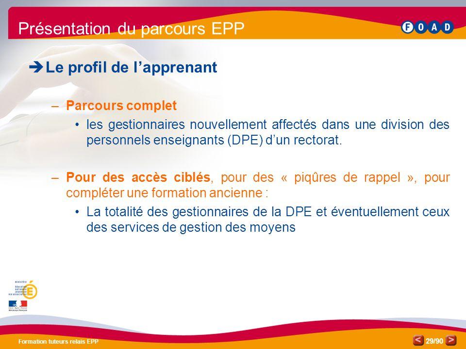 /90 Formation tuteurs relais EPP 29 Présentation du parcours EPP  Le profil de l'apprenant –Parcours complet •les gestionnaires nouvellement affectés