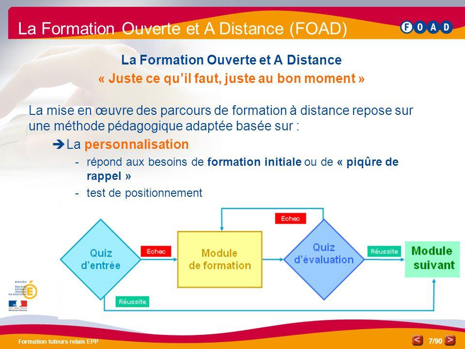 /90 Formation tuteurs relais EPP 8 La Formation Ouverte et A Distance « Juste ce qu'il faut, juste au bon moment » La mise en œuvre des parcours de formation à distance repose sur une méthode pédagogique adaptée basée sur :  La personnalisation  Une alternance de modules en présentiel ou en classe virtuelle et de modules en ligne ou « seul devant écran » La Formation Ouverte et A Distance (FOAD) 234 51 Module 1Module 2Module 3Module 4Module 5 6 7 8 9 Module 9Module 8Module 7Module 6 Seul devant l'écran Présentiel Classe virtuelle