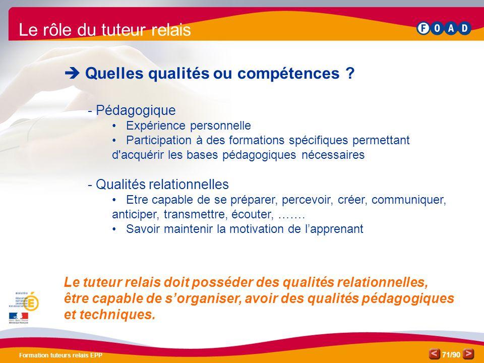 /90 Formation tuteurs relais EPP 71 Le rôle du tuteur relais  Quelles qualités ou compétences ? - Pédagogique • Expérience personnelle • Participatio