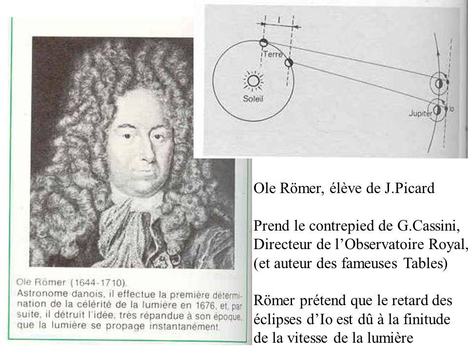 Ole Römer, élève de J.Picard Prend le contrepied de G.Cassini, Directeur de l'Observatoire Royal, (et auteur des fameuses Tables) Römer prétend que le
