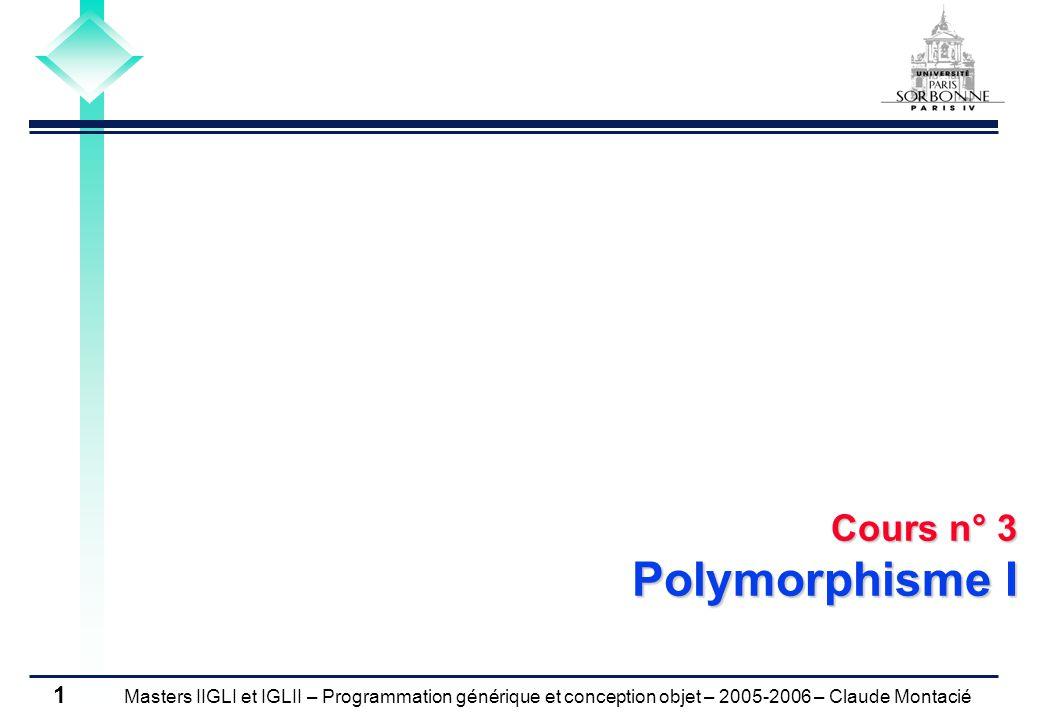 Masters IIGLI et IGLII – Programmation générique et conception objet – 2005-2006 – Claude Montacié 1 Cours n° 3 Polymorphisme I