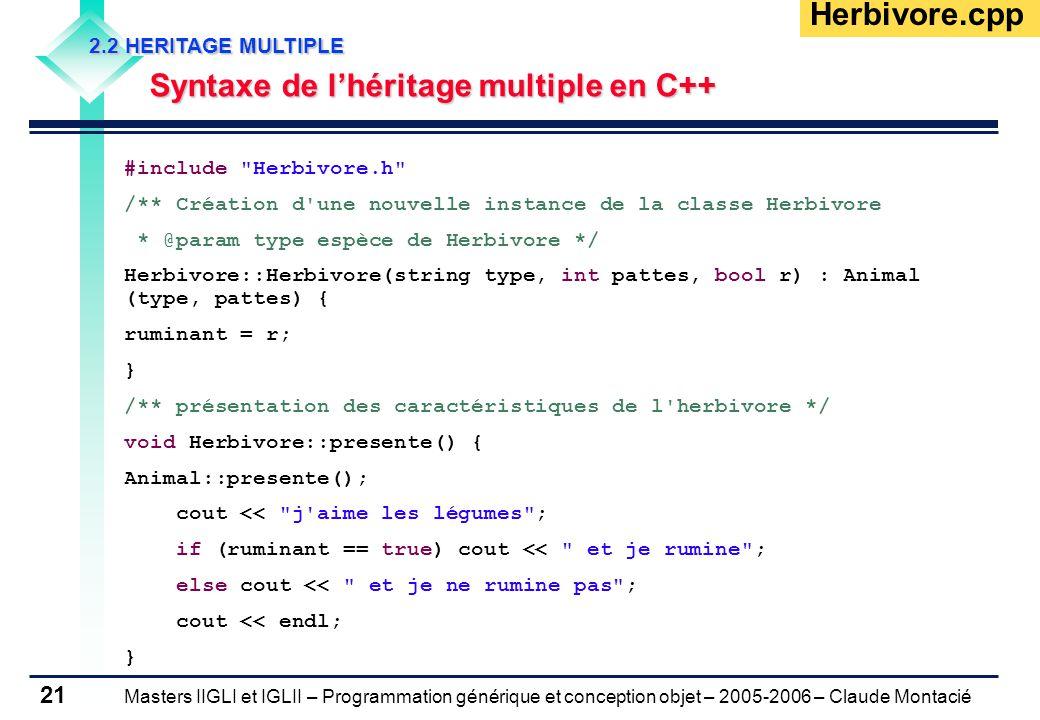 Masters IIGLI et IGLII – Programmation générique et conception objet – 2005-2006 – Claude Montacié 21 2.2 HERITAGE MULTIPLE Syntaxe de l'héritage multiple en C++ Herbivore.cpp #include Herbivore.h /** Création d une nouvelle instance de la classe Herbivore * @param type espèce de Herbivore */ Herbivore::Herbivore(string type, int pattes, bool r) : Animal (type, pattes) { ruminant = r; } /** présentation des caractéristiques de l herbivore */ void Herbivore::presente() { Animal::presente(); cout << j aime les légumes ; if (ruminant == true) cout << et je rumine ; else cout << et je ne rumine pas ; cout << endl; }