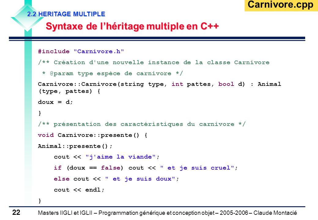 Masters IIGLI et IGLII – Programmation générique et conception objet – 2005-2006 – Claude Montacié 22 2.2 HERITAGE MULTIPLE Syntaxe de l'héritage multiple en C++ Carnivore.cpp #include Carnivore.h /** Création d une nouvelle instance de la classe Carnivore * @param type espèce de carnivore */ Carnivore::Carnivore(string type, int pattes, bool d) : Animal (type, pattes) { doux = d; } /** présentation des caractéristiques du carnivore */ void Carnivore::presente() { Animal::presente(); cout << j aime la viande ; if (doux == false) cout << et je suis cruel ; else cout << et je suis doux ; cout << endl; }