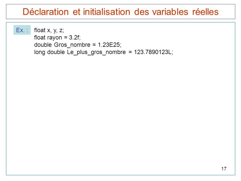 17 Déclaration et initialisation des variables réelles Ex. :float x, y, z; float rayon = 3.2f; double Gros_nombre = 1.23E25; long double Le_plus_gros_
