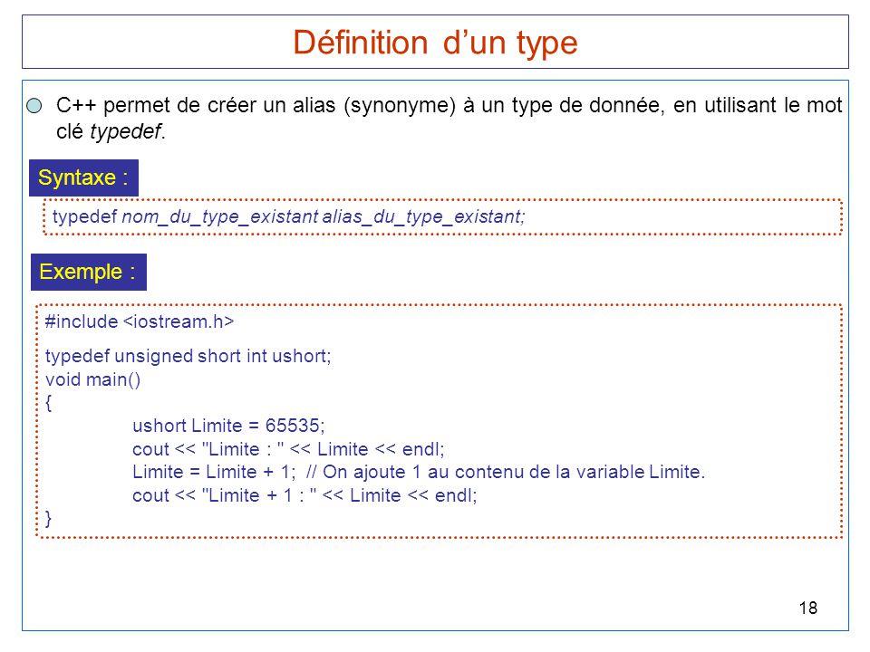 18 Définition d'un type C++ permet de créer un alias (synonyme) à un type de donnée, en utilisant le mot clé typedef. Syntaxe : typedef nom_du_type_ex