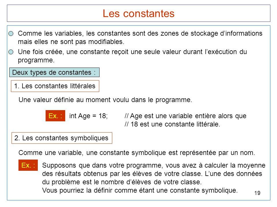 19 Les constantes Comme les variables, les constantes sont des zones de stockage d'informations mais elles ne sont pas modifiables. Une fois créée, un