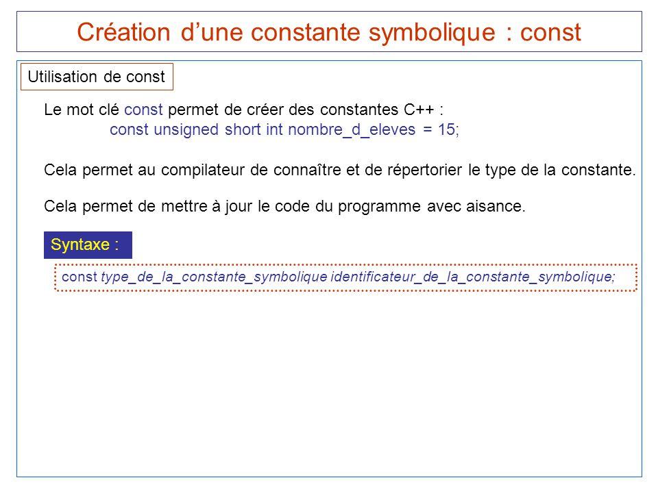 Création d'une constante symbolique : const Utilisation de const Le mot clé const permet de créer des constantes C++ : const unsigned short int nombre