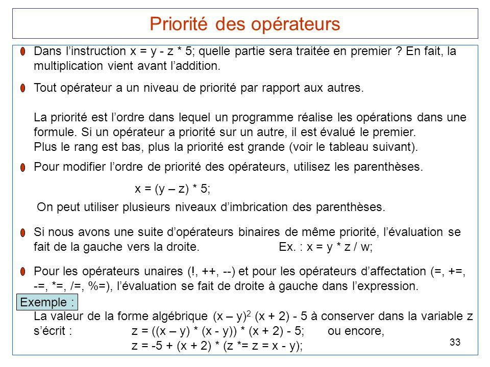 33 Priorité des opérateurs Dans l'instruction x = y - z * 5; quelle partie sera traitée en premier ? En fait, la multiplication vient avant l'addition