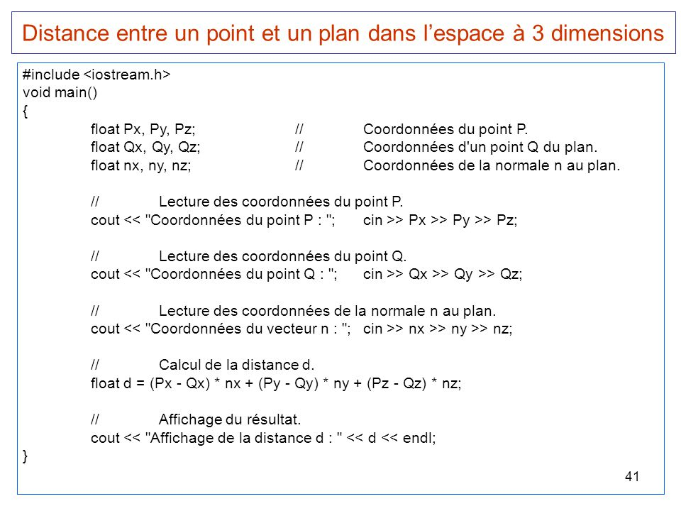 41 Distance entre un point et un plan dans l'espace à 3 dimensions #include void main() { float Px, Py, Pz;//Coordonnées du point P. float Qx, Qy, Qz;