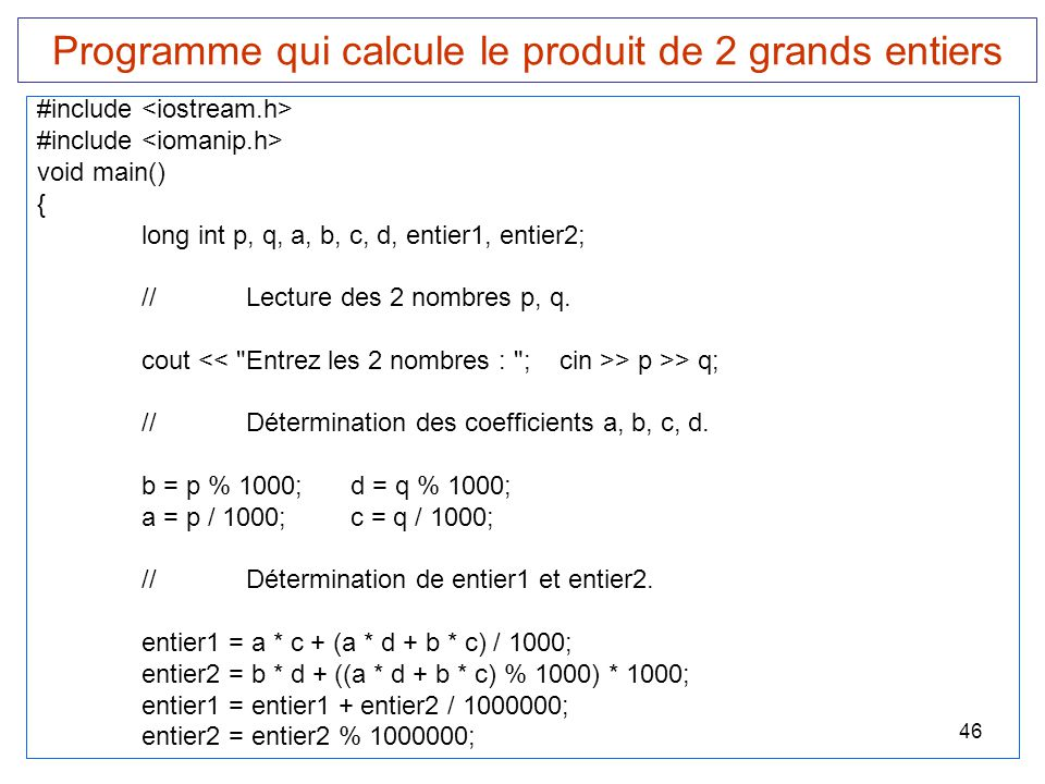 46 Programme qui calcule le produit de 2 grands entiers #include void main() { long int p, q, a, b, c, d, entier1, entier2; //Lecture des 2 nombres p,
