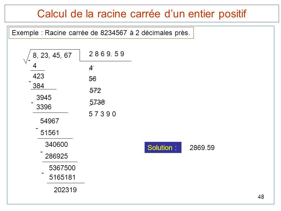 48 Calcul de la racine carrée d'un entier positif 8, 23, 45, 67 Exemple : Racine carrée de 8234567 à 2 décimales près. 2 8 6 9. 5 9 4 - 423 4 384 - 39
