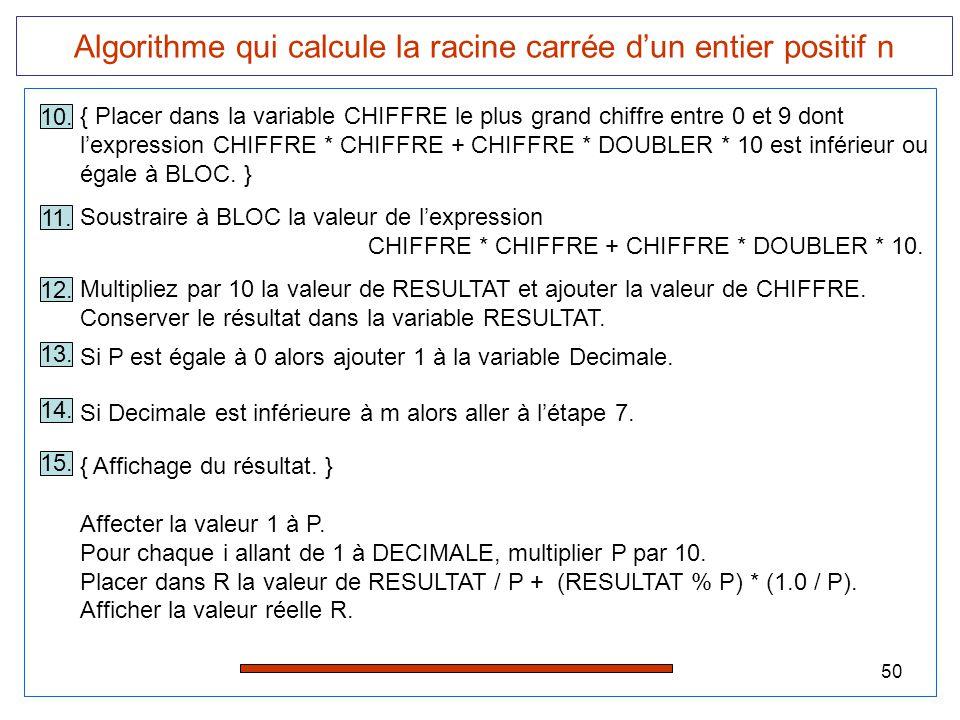 50 Algorithme qui calcule la racine carrée d'un entier positif n 13. Si P est égale à 0 alors ajouter 1 à la variable Decimale. 14. Si Decimale est in