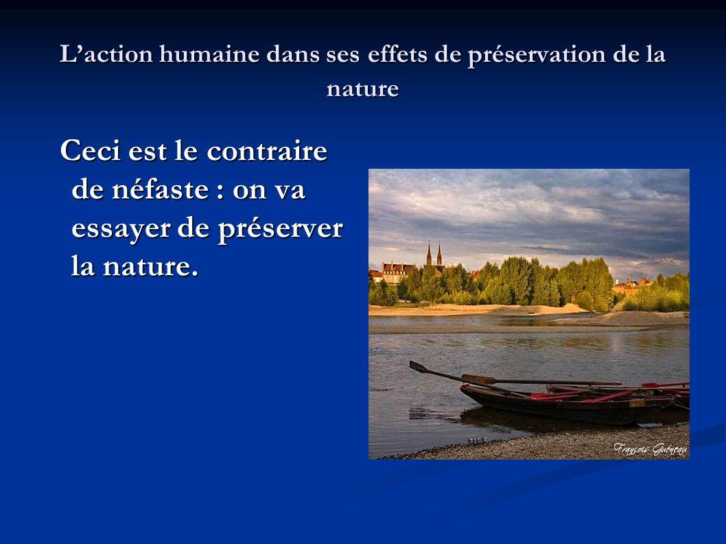 L'action humaine dans ses effets de préservation de la nature Ceci est le contraire de néfaste : on va essayer de préserver la nature. Ceci est le con