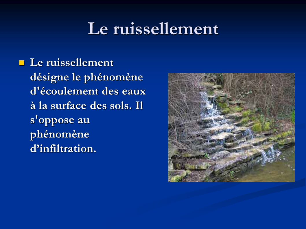 Le ruissellement  Le ruissellement désigne le phénomène d'écoulement des eaux à la surface des sols. Il s'oppose au phénomène d'infiltration.