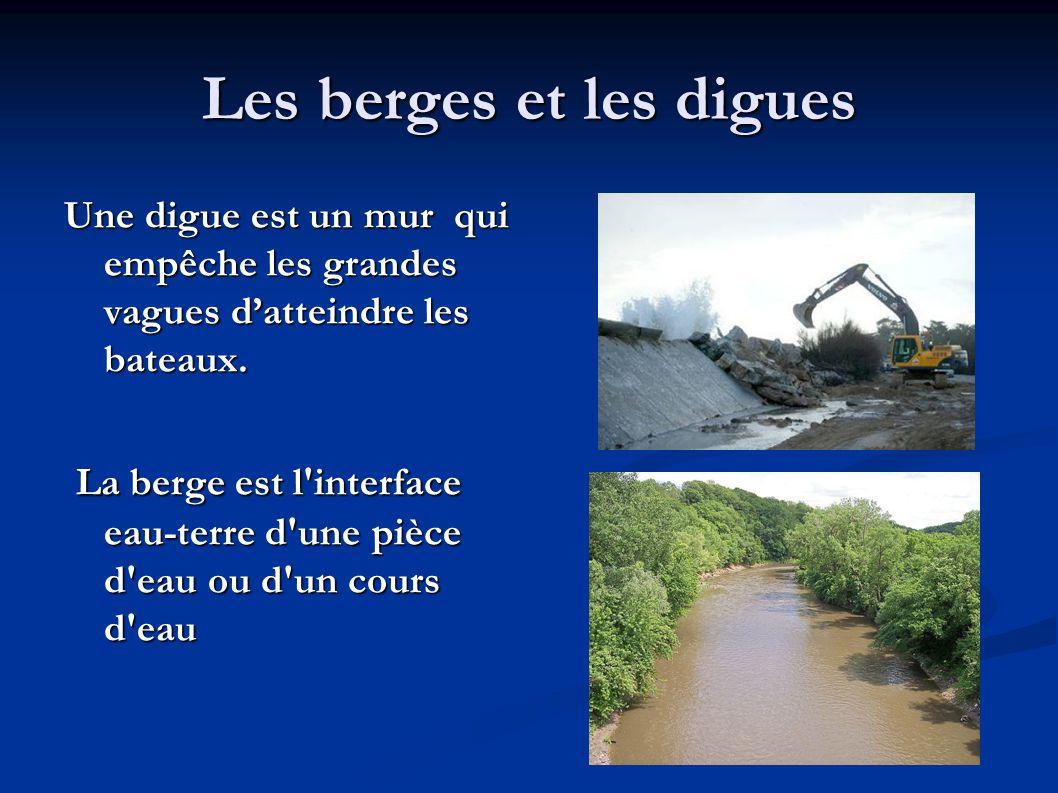 Les berges et les digues Une digue est un mur qui empêche les grandes vagues d'atteindre les bateaux. La berge est l'interface eau-terre d'une pièce d