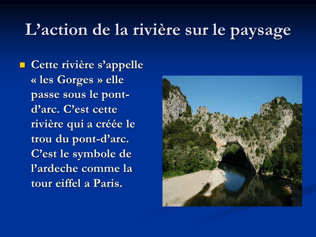 L'action de la rivière sur le paysage  Cette rivière s'appelle « les Gorges » elle passe sous le pont- d'arc. C'est cette rivière qui a créée le trou