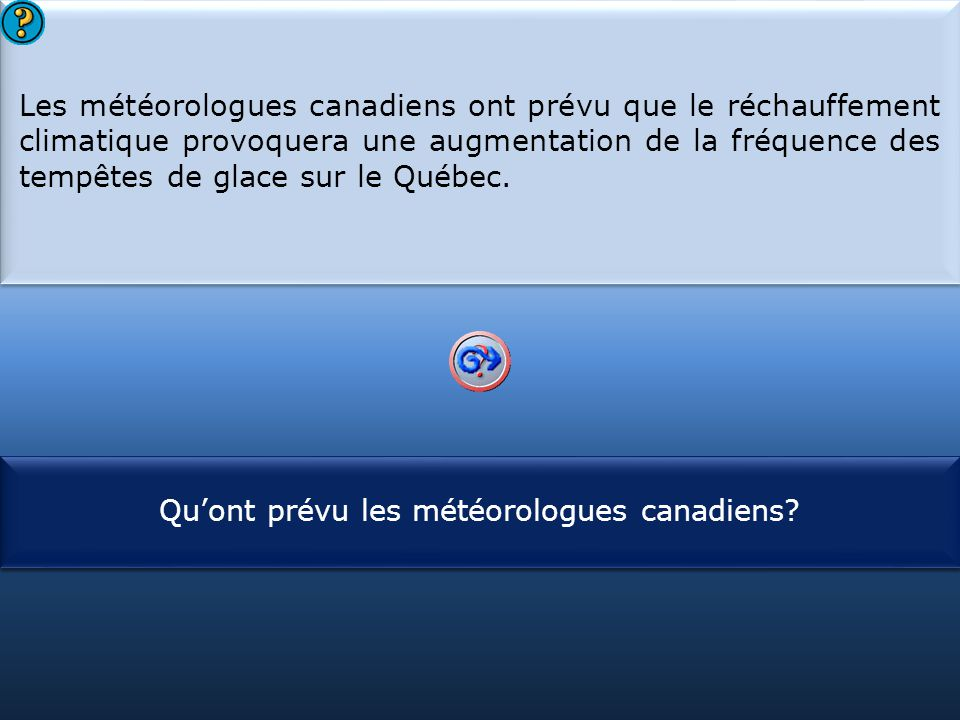 S1 Les météorologues canadiens ont prévu que le réchauffement climatique provoquera une augmentation de la fréquence des tempêtes de glace sur le Québec.