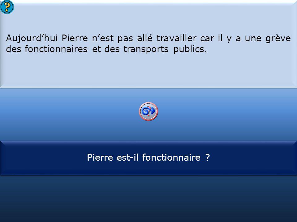 S1 Aujourd'hui Pierre n'est pas allé travailler car il y a une grève des fonctionnaires et des transports publics. Aujourd'hui Pierre n'est pas allé t