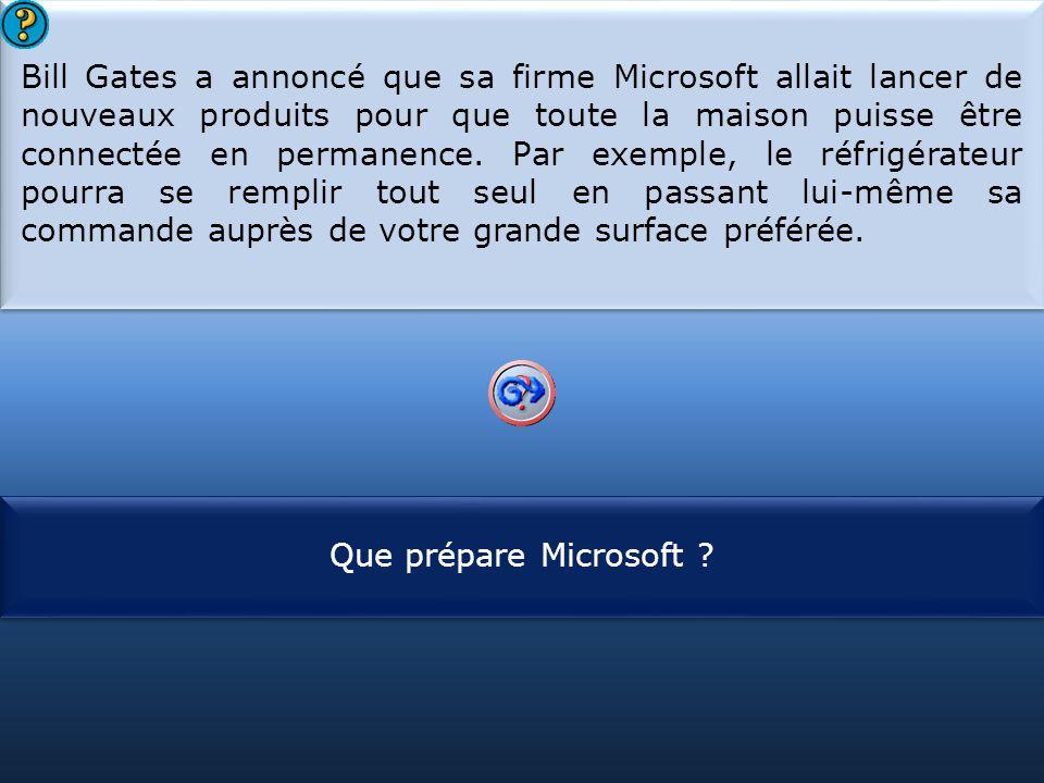 S1 Bill Gates a annoncé que sa firme Microsoft allait lancer de nouveaux produits pour que toute la maison puisse être connectée en permanence. Par ex