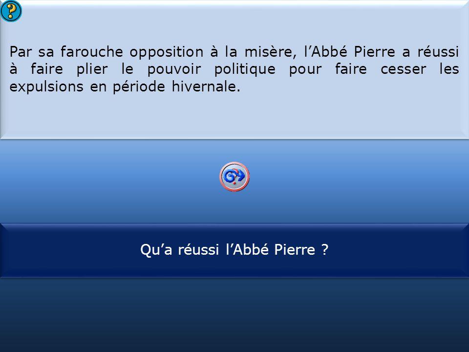S1 Par sa farouche opposition à la misère, l'Abbé Pierre a réussi à faire plier le pouvoir politique pour faire cesser les expulsions en période hivernale.
