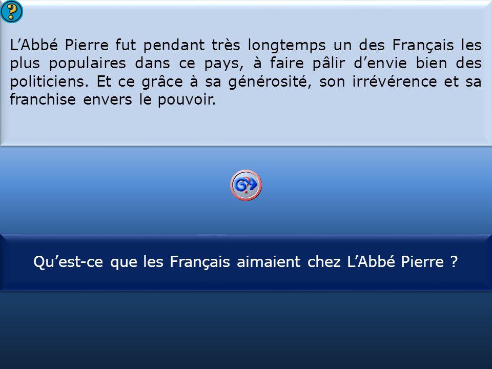 S1 L'Abbé Pierre fut pendant très longtemps un des Français les plus populaires dans ce pays, à faire pâlir d'envie bien des politiciens. Et ce grâce
