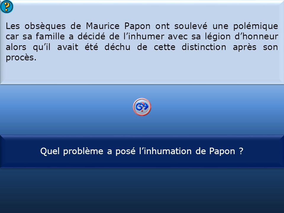 S1 Les obsèques de Maurice Papon ont soulevé une polémique car sa famille a décidé de l'inhumer avec sa légion d'honneur alors qu'il avait été déchu de cette distinction après son procès.