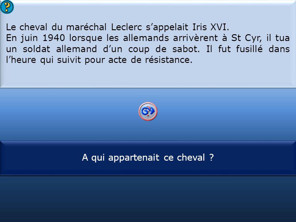 S1 Le cheval du maréchal Leclerc s'appelait Iris XVI. En juin 1940 lorsque les allemands arrivèrent à St Cyr, il tua un soldat allemand d'un coup de s