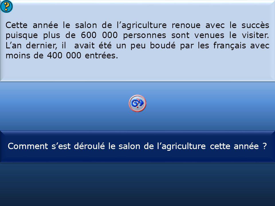S1 Cette année le salon de l'agriculture renoue avec le succès puisque plus de 600 000 personnes sont venues le visiter. L'an dernier, il avait été un