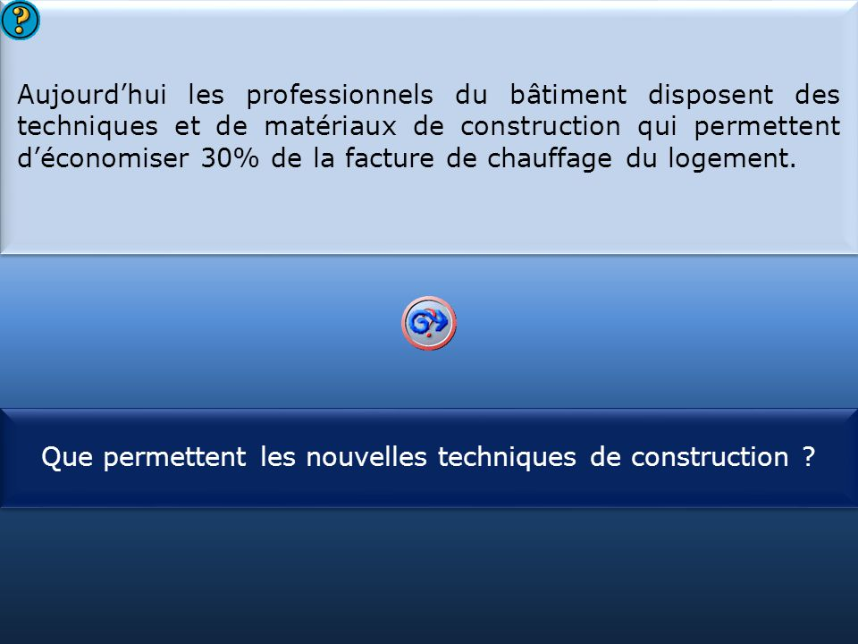 S1 Aujourd'hui les professionnels du bâtiment disposent des techniques et de matériaux de construction qui permettent d'économiser 30% de la facture d