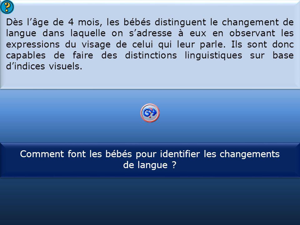 S1 Dès l'âge de 4 mois, les bébés distinguent le changement de langue dans laquelle on s'adresse à eux en observant les expressions du visage de celui qui leur parle.