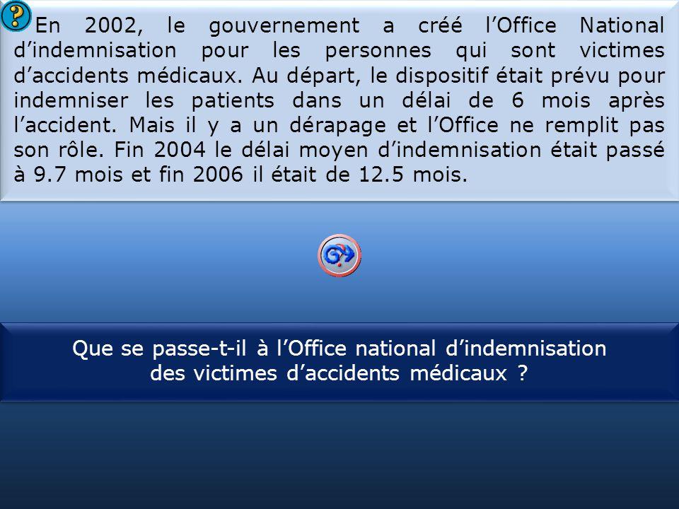 S1 En 2002, le gouvernement a créé l'Office National d'indemnisation pour les personnes qui sont victimes d'accidents médicaux. Au départ, le disposit