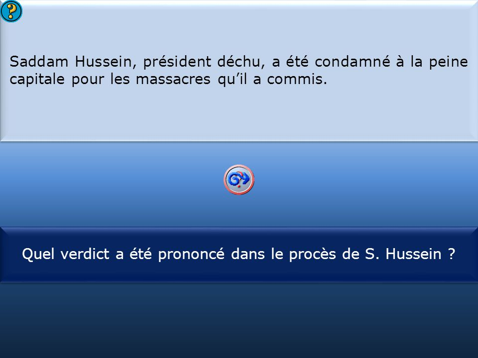 S1 Saddam Hussein, président déchu, a été condamné à la peine capitale pour les massacres qu'il a commis. Saddam Hussein, président déchu, a été conda