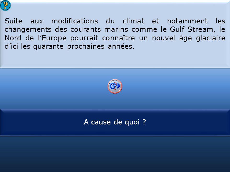 S1 Suite aux modifications du climat et notamment les changements des courants marins comme le Gulf Stream, le Nord de l'Europe pourrait connaître un nouvel âge glaciaire d'ici les quarante prochaines années.