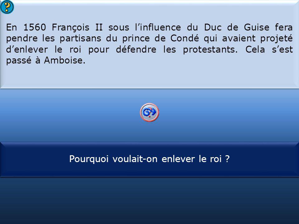 S1 En 1560 François II sous l'influence du Duc de Guise fera pendre les partisans du prince de Condé qui avaient projeté d'enlever le roi pour défendr